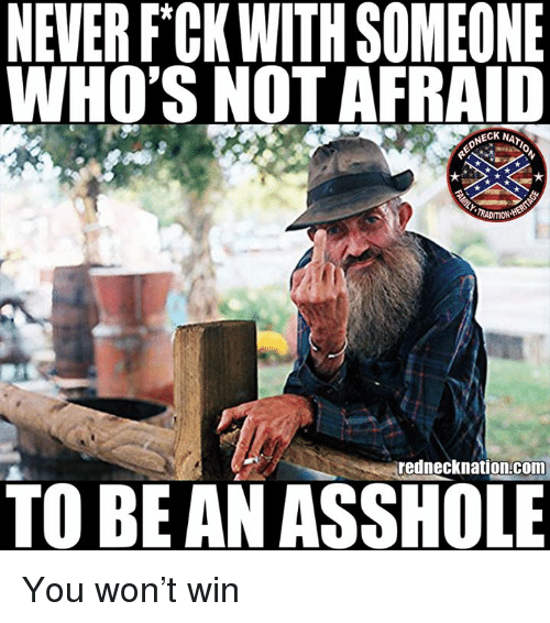 Memes, Never, and Asshole: NEVER F CKWITH SOMEONE  WHO'S NOT AFRAID  NECK NAT  TRADITION  rednecknation com  TO BE AN ASSHOLE You won't win