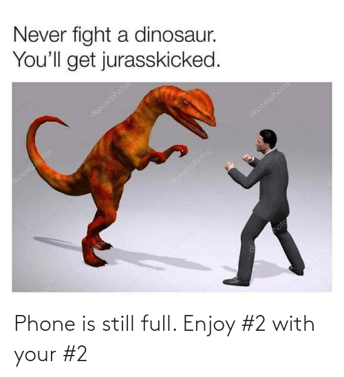 Dinosaur: Never fight a dinosaur.  You'll get jurasskicked.  depositphotos  positotatos  depositphotos  &positohatos  Imote Phone is still full. Enjoy #2 with your #2
