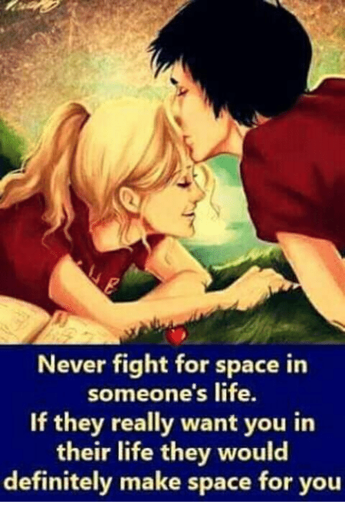 Definitely, Life, and Memes: Never fight for space in  someone's life.  If they really want you in  their life they would  definitely make space for you