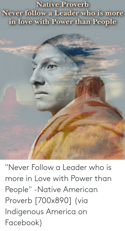"indigenous: ""Never Follow a Leader who is more in Love with Power than People"" -Native American Proverb [700x890] (via Indigenous America on Facebook)"