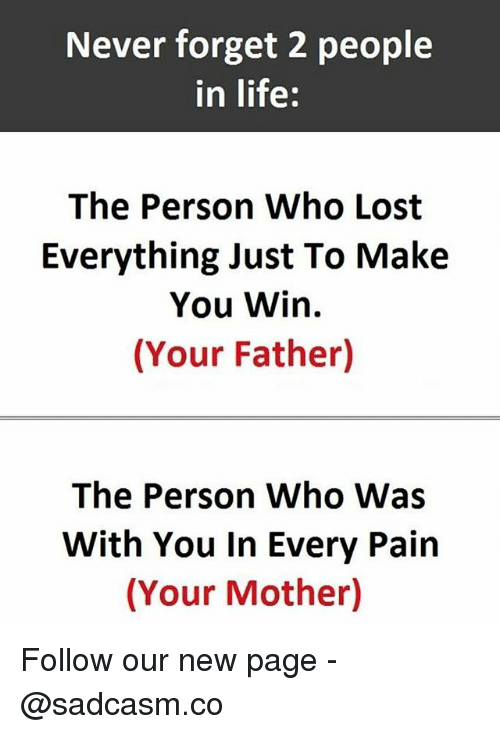 Life, Memes, and Lost: Never forget 2 people  in life:  The Person Who Lost  Everything Just To Make  You Win.  (Your Father)  The Person Who Was  With You In Every Pain  (Your Mother) Follow our new page - @sadcasm.co