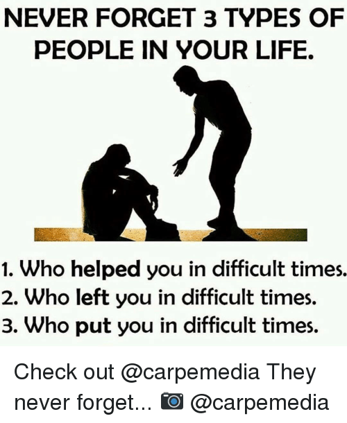 Memes, 🤖, and Never Forget: NEVER FORGET 3 TYPES OF  PEOPLE IN YOUR LIFE.  1. Who helped you in difficult times.  2. Who left you in difficult times.  3. Who put you in difficult times. Check out @carpemedia They never forget... 📷 @carpemedia