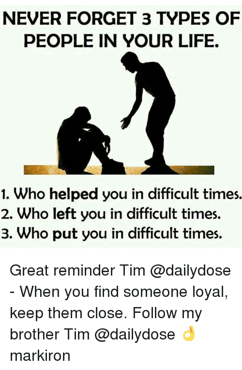 Memes, 🤖, and Tim: NEVER FORGET 3 TYPES OF  PEOPLE IN YOUR LIFE.  1. Who helped you in difficult times.  2. Who left you in difficult times.  3. Who put you in difficult times. Great reminder Tim @dailydose - When you find someone loyal, keep them close. Follow my brother Tim @dailydose 👌 markiron