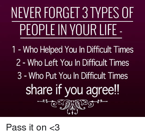 Life, Memes, and Help: NEVER FORGET 3 TYPES OF  PEOPLE IN YOUR LIFE  1 Who Helped You In Difficult Times  2 Who Left You In Difficult Times  3 Who Put You In Difficult Times  share if you agree!! Pass it on <3