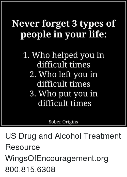 Drugs, Memes, and Alcohol: Never forget 3 types of  people in your life:  1. Who helped you in  difficult times  2. Who left you in  difficult times  3. Who put you in  difficult times  Sober Origins US Drug and Alcohol Treatment Resource  WingsOfEncouragement.org 800.815.6308