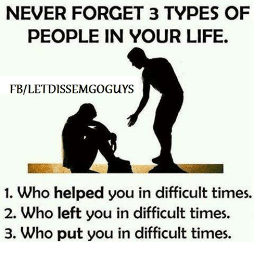 Memes, 🤖, and Never Forget: NEVER FORGET 3 TYPES OF  PEOPLE IN YOUR LIFE.  FB/LETDISSEMGoGuYS  1. Who helped you in difficult times.  2. Who left you in difficult times.  3. Who put you in difficult times.