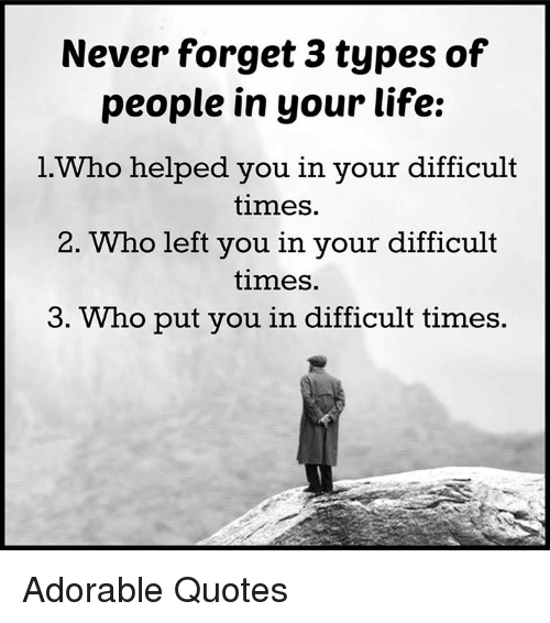 Memes, Adorable, and 🤖: Never forget 3 types of  people in your life:  l Who helped you in your difficult  times.  2. Who left you in your difficult  times.  3. Who put you in difficult times. Adorable Quotes
