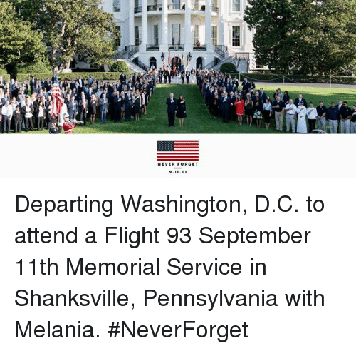Washington D C: NEVER FORGET  9.11.0 Departing Washington, D.C. to attend a Flight 93 September 11th Memorial Service in Shanksville, Pennsylvania with Melania. #NeverForget