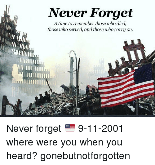 9/11, Memes, and Time: Never Forget  A time to remember those who died,  those who served, and those who carry on.  uillm Never forget 🇺🇸 9-11-2001 where were you when you heard? gonebutnotforgotten