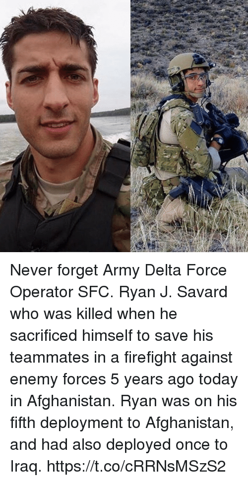 Memes, Army, and Afghanistan: Never forget Army Delta Force Operator SFC. Ryan J. Savard who was killed when he sacrificed himself to save his teammates in a firefight against enemy forces 5 years ago today in Afghanistan. Ryan was on his fifth deployment to Afghanistan, and had also deployed once to Iraq. https://t.co/cRRNsMSzS2