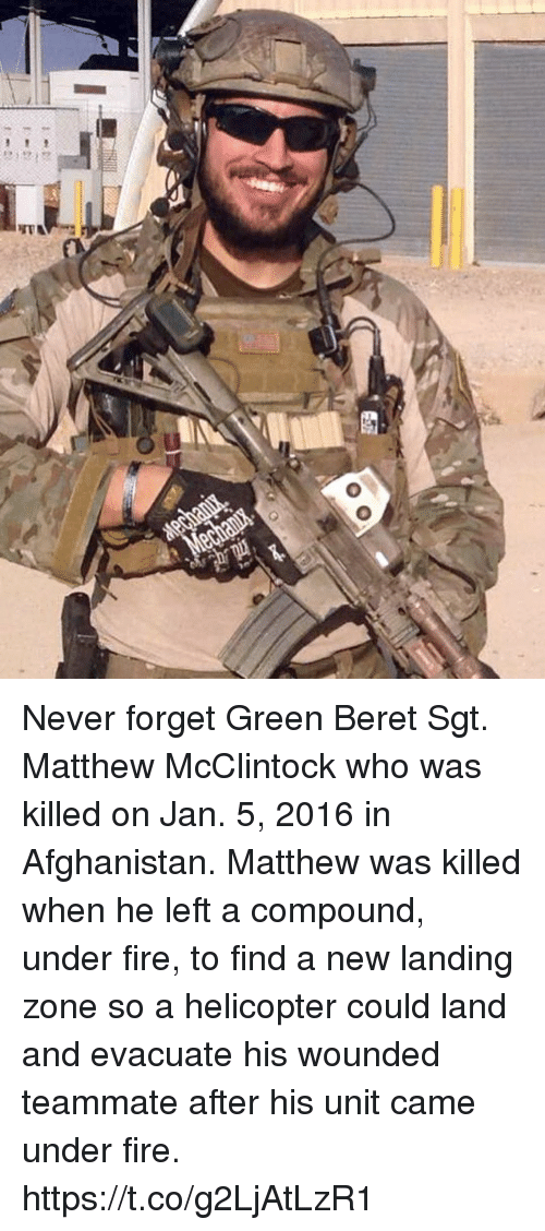 Fire, Memes, and Afghanistan: Never forget Green Beret Sgt. Matthew McClintock who was killed on Jan. 5, 2016 in Afghanistan. Matthew was killed when he left a compound, under fire, to find a new landing zone so a helicopter could land and evacuate his wounded teammate after his unit came under fire. https://t.co/g2LjAtLzR1