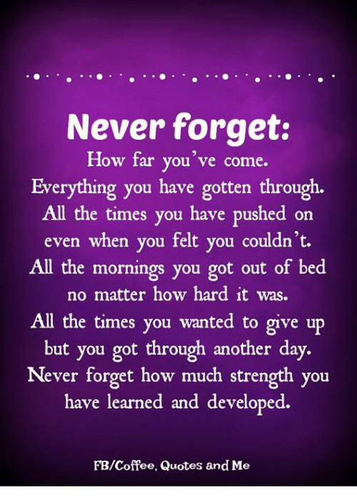 Memes, Coffee, and Quotes: Never forget:  How far you've come.  Everything you have gotten through.  All the times you have pushed on  even when you felt you couldn't.  All the mornings you got out of bed  no matter how hard it was.  All the times you wanted to give up  but you got through another day.  Never forget how much strength you  have learned and developed.  FB/Coffee, Quotes and Me