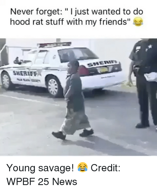"""Friends, Memes, and News: Never forget: """"I just wanted to do  hood rat stuff with my friends""""  SHERIF Young savage! 😂 Credit: WPBF 25 News"""