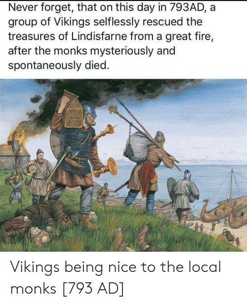 Fire, Vikings, and Never: Never forget, that on this day in 793AD, a  group of Vikings selflessly rescued the  treasures of Lindisfarne from a great fire,  after the monks mysteriously and  spontaneously died. Vikings being nice to the local monks [793 AD]