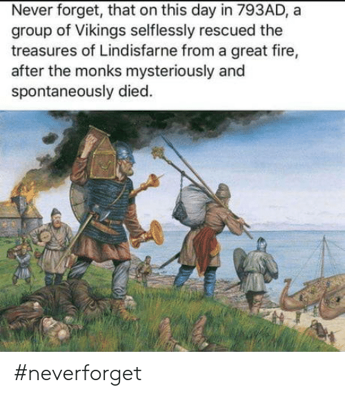 Fire, Vikings, and Never: Never forget, that on this day in 793AD, a  group of Vikings selflessly rescued the  treasures of Lindisfarne from a great fire,  after the monks mysteriously and  spontaneously died #neverforget
