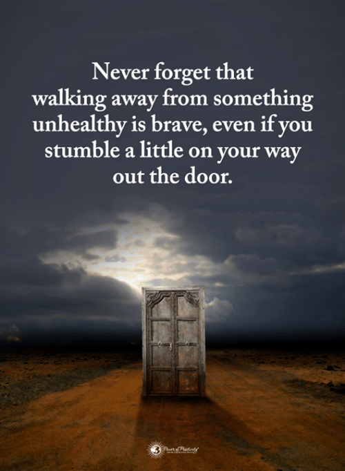 out-the-door: Never forget that  walking away from something  unhealthy is brave, even if you  stumble a little on your way  out the door.
