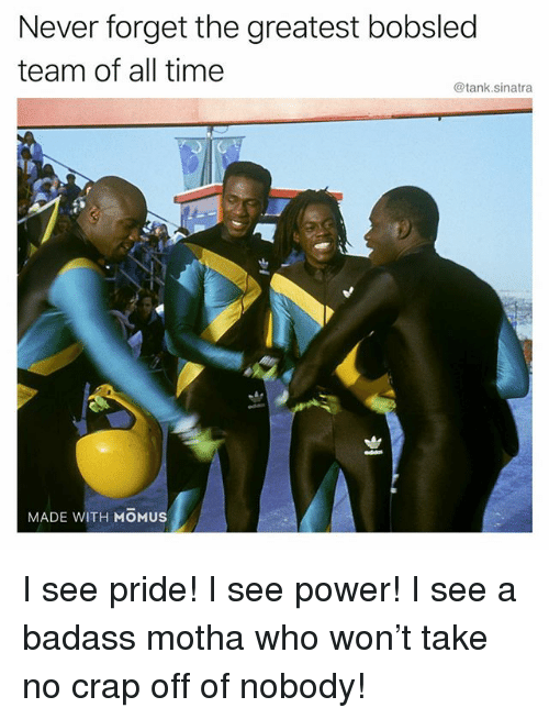 Funny, Power, and Time: Never forget the greatest bobsled  team of all time  @tank.sinatra  eddas  MADE WITH MOMUS I see pride! I see power! I see a badass motha who won't take no crap off of nobody!