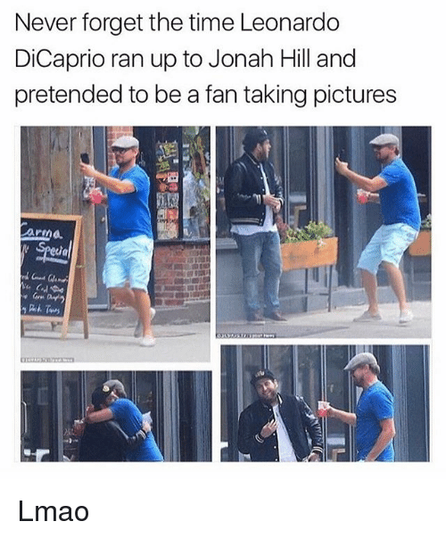 jonah: Never forget the time Leonardo  DiCaprio ran up to Jonah Hill and  pretended to be a fan taking pictures  armd Lmao
