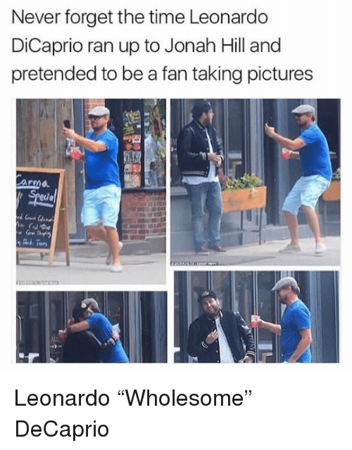 Jonah Hill: Never forget the time Leonardo  DiCaprio ran up to Jonah Hill and  pretended to be a fan taking pictures  ar  ia  3t <p>Leonardo &ldquo;Wholesome&rdquo; DeCaprio</p>