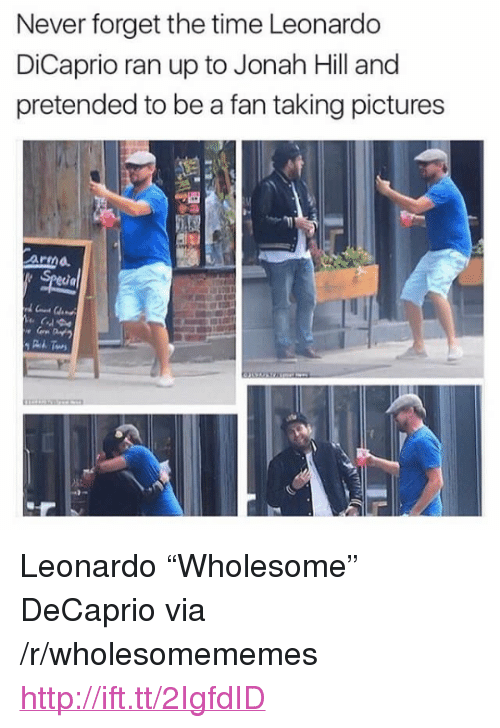 "Jonah Hill: Never forget the time Leonardo  DiCaprio ran up to Jonah Hill and  pretended to be a fan taking pictures  ar  ia  3t <p>Leonardo &ldquo;Wholesome&rdquo; DeCaprio via /r/wholesomememes <a href=""http://ift.tt/2IgfdID"">http://ift.tt/2IgfdID</a></p>"