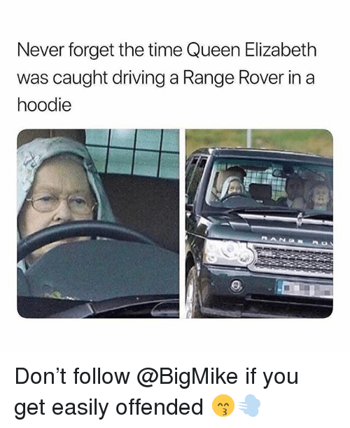 Driving, Memes, and Queen Elizabeth: Never forget the time Queen Elizabeth  was caught driving a Range Rover in a  hoodie Don't follow @BigMike if you get easily offended 😙💨