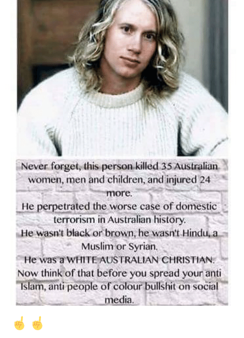 hindu: Never forget, this person.killed 35 Australian  women, men and children, and injured 24  ore.  He perpetrated the worse case of domestic  terrorism in Australian history  He wasn't black or brown, he wasn't Hindu, a  Muslim or Syrian  He was a WHITE AUSTRALIAN CHRISTIAN  Now think of that before you spread your anti  Islam, anti people of colour bullshit on social  media ☝️☝️