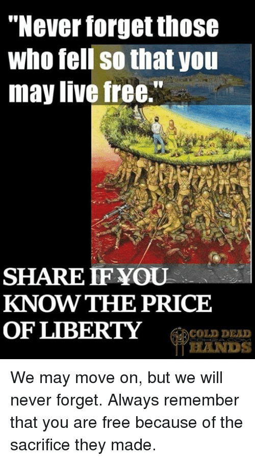 """Memes, Free, and Live: """"Never forget thOSG  who fell so that you  may live free.""""  SHARE IF YOU  KNOW THE PRICE  OF LIBERTY COLD DEAD  HANDS We may move on, but we will never forget. Always remember that you are free because of the sacrifice they made."""