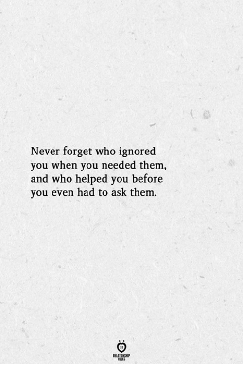 Never, Ask, and Who: Never forget who ignored  you when you needed them,  and who helped you before  8  0  1  you even had to ask them.