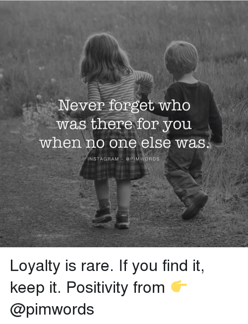 Memes, Rams, and 🤖: Never forget who  was there for you  when no one else was  NSTAG RAM  @PIM WORDS Loyalty is rare. If you find it, keep it. Positivity from 👉 @pimwords