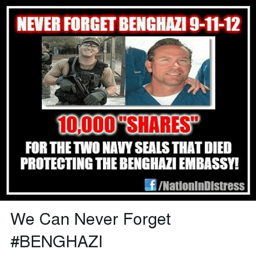 Memes, 🤖, and Never Forget: NEVER FORGETBENGHAZI 9-11-12  100000 SHARES  FOR THE TWO NAVYSEALSTHATDIED  PROTECTING THE BENGHAZI EMBASSY!  f /NationInDIstress We Can Never Forget #BENGHAZI