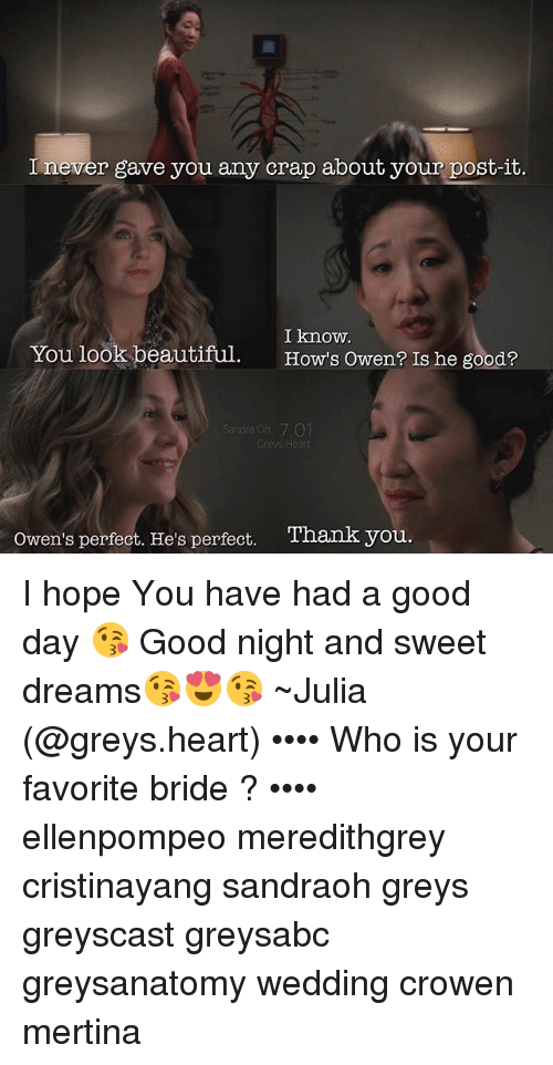 Beautiful, Memes, and Thank You: never gave you any crap about your post-it.  I know.  You look beautiful  How's owen? Is he good?  Sandra on 701  Greys Heart  Owen's perfect. He's perfect. Thank you I hope You have had a good day 😘 Good night and sweet dreams😘😍😘 ~Julia (@greys.heart) •••• Who is your favorite bride ? •••• ellenpompeo meredithgrey cristinayang sandraoh greys greyscast greysabc greysanatomy wedding crowen mertina