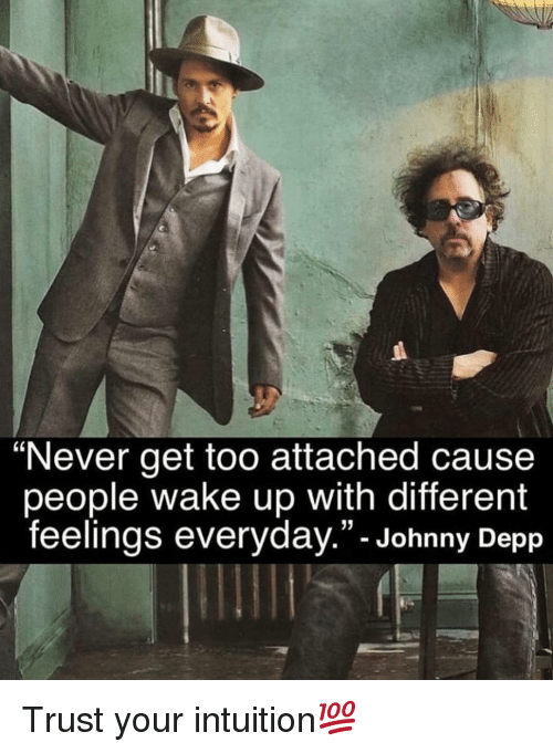 """Johnny Depp, Memes, and Intuition: """"Never get too attached cause  people wake up with different  feelings everyday.""""- Johnny Depp Trust your intuition💯"""