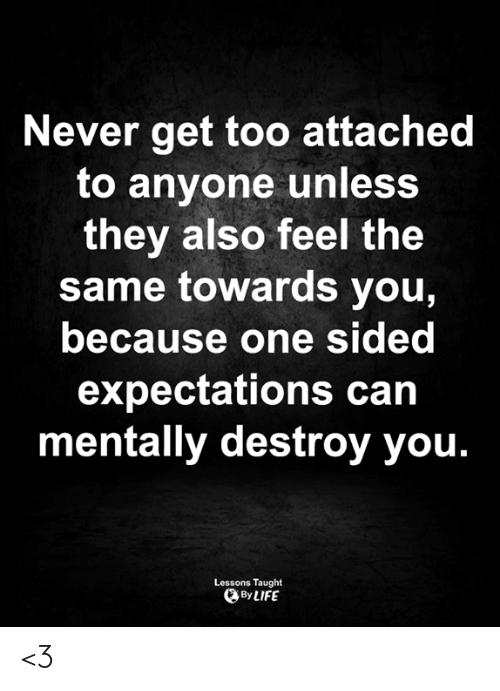 Life, Memes, and Never: Never get too attached  to anyone unless  they also feel the  same towards you,  because one sided  expectations can  mentally destroy you.  Lessons Taught  By LIFE <3