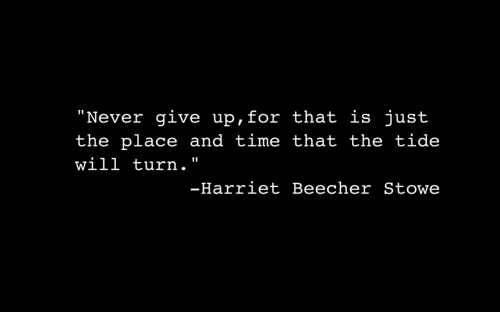 """Time, Never, and Will: """"Never give up, for that is just  the place and time that the tide  will turn.""""  -Harriet Beecher Stowe"""