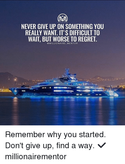 Memes, Regret, and Never: NEVER GIVE UP ON SOMETHING YOU  REALLY WANT. IT'S DIFFICULT TO  WAIT, BUT WORSE TO REGRET  @MILLIONAIRE MENTOR Remember why you started. Don't give up, find a way. ✔️ millionairementor