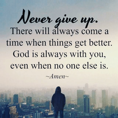 God, Memes, and Time: Never give up.  There will always come a  time when things get better.  God is always with you,  even when no one else is  Amen~