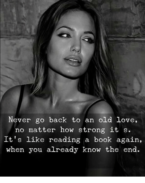 Love, Book, and Old: Never go back to an old love,  no matter how strong it s.  It's like reading a book again,  when you already know the end.