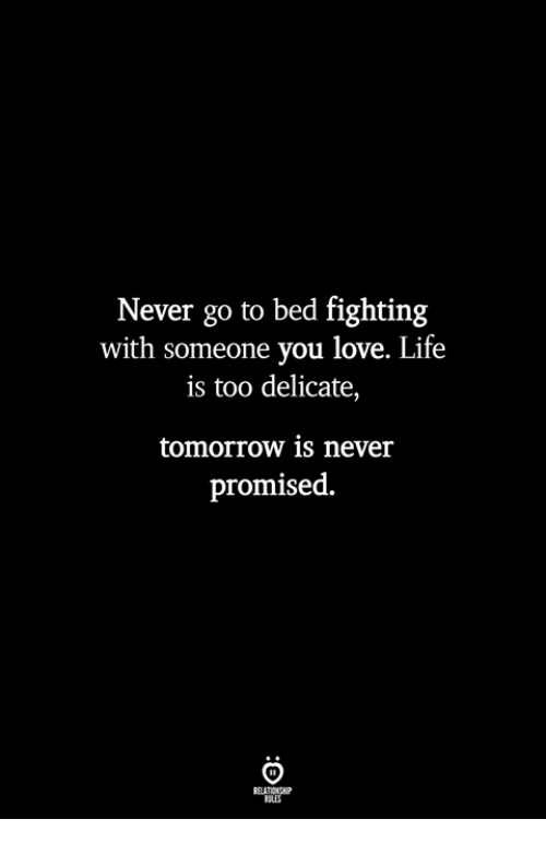 Life, Love, and Tomorrow: Never go to bed fighting  with someone you love. Life  is too delicate,  tomorrow is never  promised  ILES