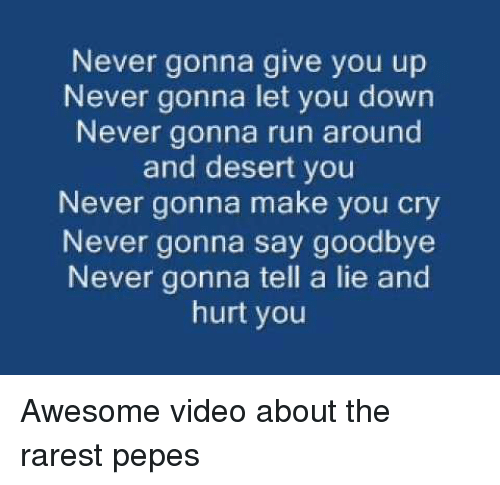 Rarest Pepes: Never gonna give you up  Never gonna let you down  Never gonna run around  and desert you  Never gonna make you cry  Never gonna say goodbye  Never gonna tell a lie and  hurt you <p>Awesome video about the rarest pepes</p>