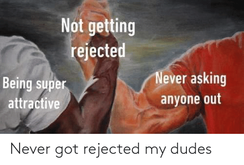 My Dudes: Never got rejected my dudes