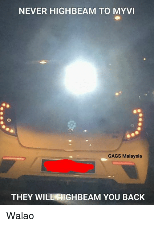 Memes, Malaysia, and Never: NEVER HIGHBEAM TO MYVI  GAGS Malaysia  THEY WILL HIGHBEAM YOU BACK Walao