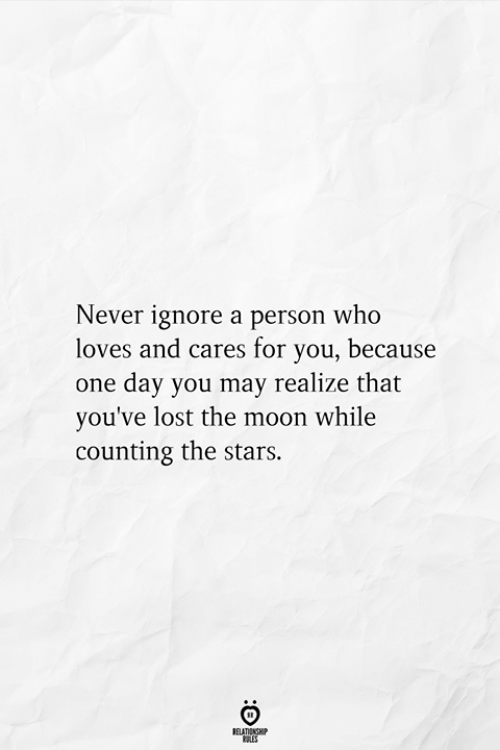 Lost, Moon, and Stars: Never ignore a person who  loves and cares for you, because  one day you may realize that  you've lost the moon while  counting the stars.  RELATIONSHIP  ES