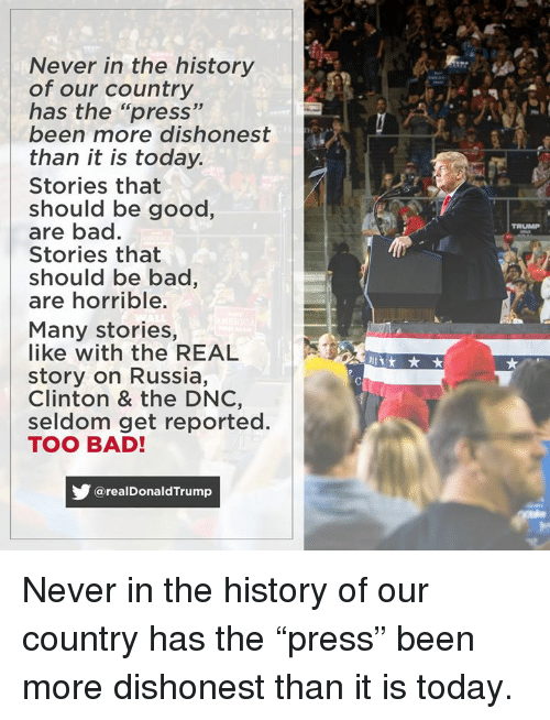 "Bad, Good, and History: Never in the history  of our country  has the ""press""  been more dishonest  than it is today.  Stories that  should be good,  are bad.  Stories that  should be bac,  are horrible.  TRUMP  Many stories,  like with the REAL  story on Russia,  Clinton & the DNC,  seldom get reported.  TOO BAD!  @realDonaldTrump Never in the history of our country has the ""press"" been more dishonest than it is today."