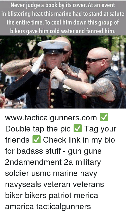 America, Friends, and Guns: Never judge a book by its cover. At an event  in blistering heat this marine had to stand at salute  the entire time. To cool him down this group of  bikers gave him cold water and fanned him www.tacticalgunners.com ✅ Double tap the pic ✅ Tag your friends ✅ Check link in my bio for badass stuff - gun guns 2ndamendment 2a military soldier usmc marine navy navyseals veteran veterans biker bikers patriot merica america tacticalgunners