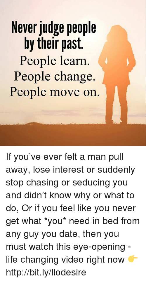 Life, Memes, and Date: Never judge people  by their past.  People learn  People change.  People move on If you've ever felt a man pull away, lose interest or suddenly stop chasing or seducing you and didn't know why or what to do, Or if you feel like you never get what *you* need in bed from any guy you date, then you must watch this eye-opening - life changing video right now 👉 http://bit.ly/llodesire