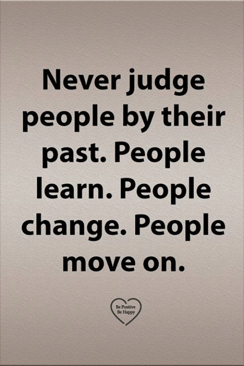 Memes, Happy, and Change: Never judge  people by their  past. People  learn. People  change. People  move on.  Be Positive  Be Happy