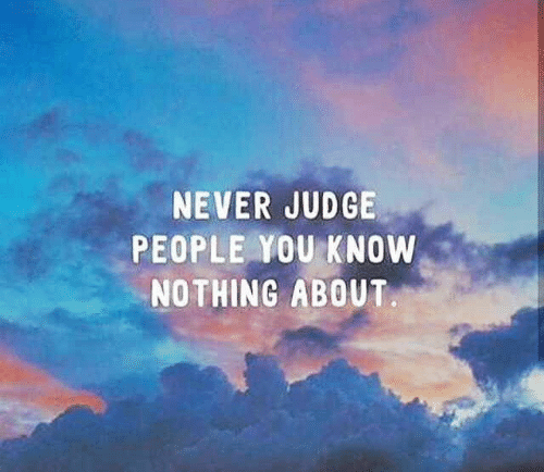 Never, Judge, and You: NEVER JUDGE  PEOPLE YOU KNOW  NOTHING ABOUT