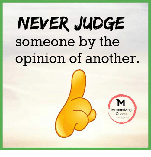 Opinionating: NEVER JUDGE  someone by the  opinion of another.  Mesmerizing  Quotes