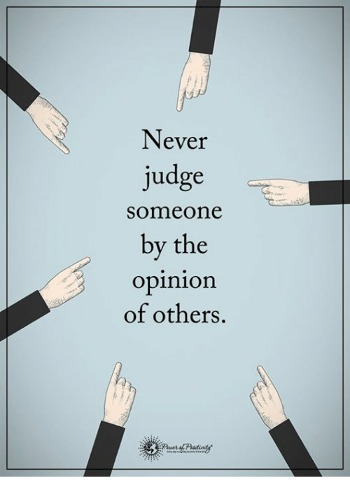 Opinionating: Never  judge  someone  by the  opinion  of others