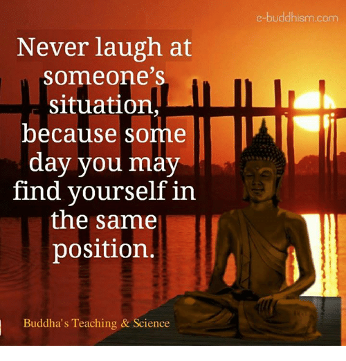 Memes, Science, and Buddhism: Never laugh at  Someone's  situation  because some  day you may  find yourself in  the same  position.  Buddha's Teaching & Science  e-buddhism com